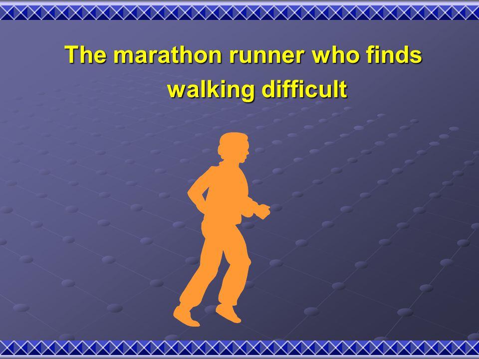 The marathon runner who finds The marathon runner who finds walking difficult walking difficult