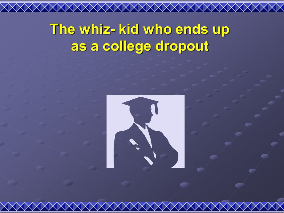 The whiz- kid who ends up as a college dropout
