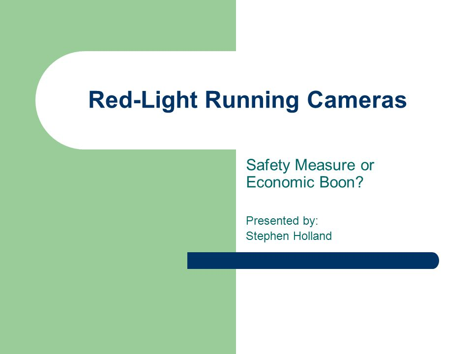 Red-Light Running Cameras Safety Measure or Economic Boon? Presented by: Stephen Holland