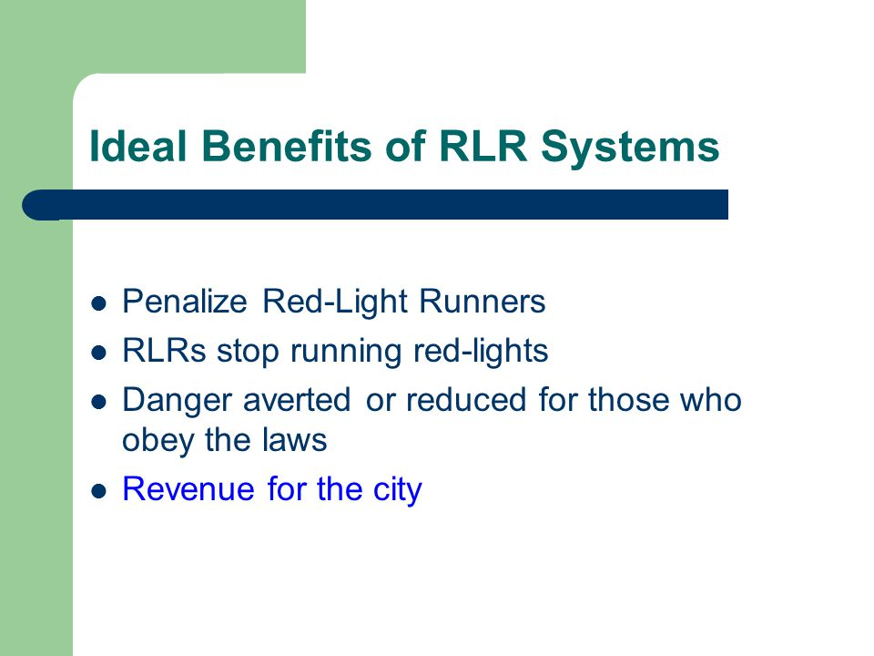 Ideal Benefits of RLR Systems Penalize Red-Light Runners RLRs stop running red-lights Danger averted or reduced for those who obey the laws Revenue for the city