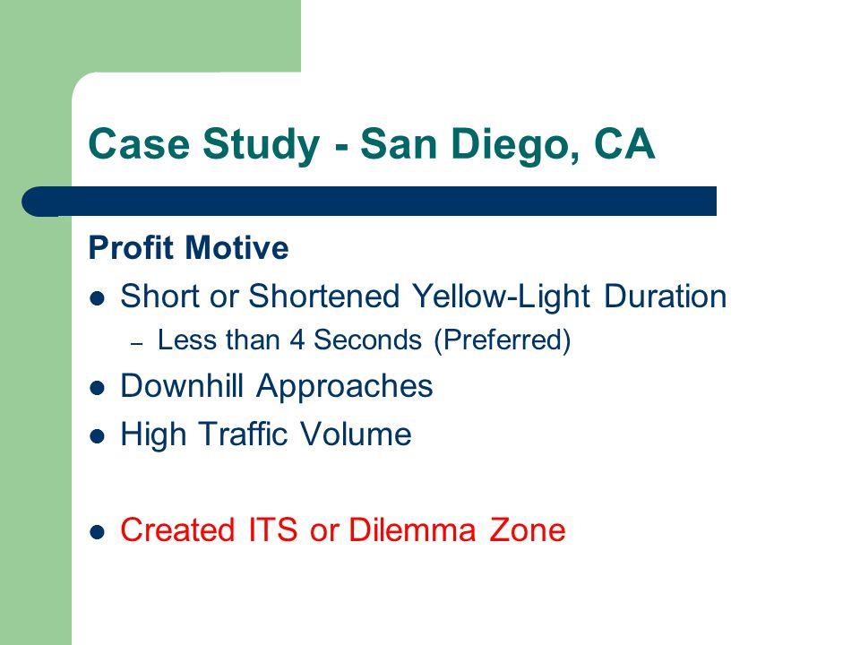 Case Study - San Diego, CA Profit Motive Short or Shortened Yellow-Light Duration – Less than 4 Seconds (Preferred) Downhill Approaches High Traffic Volume Created ITS or Dilemma Zone