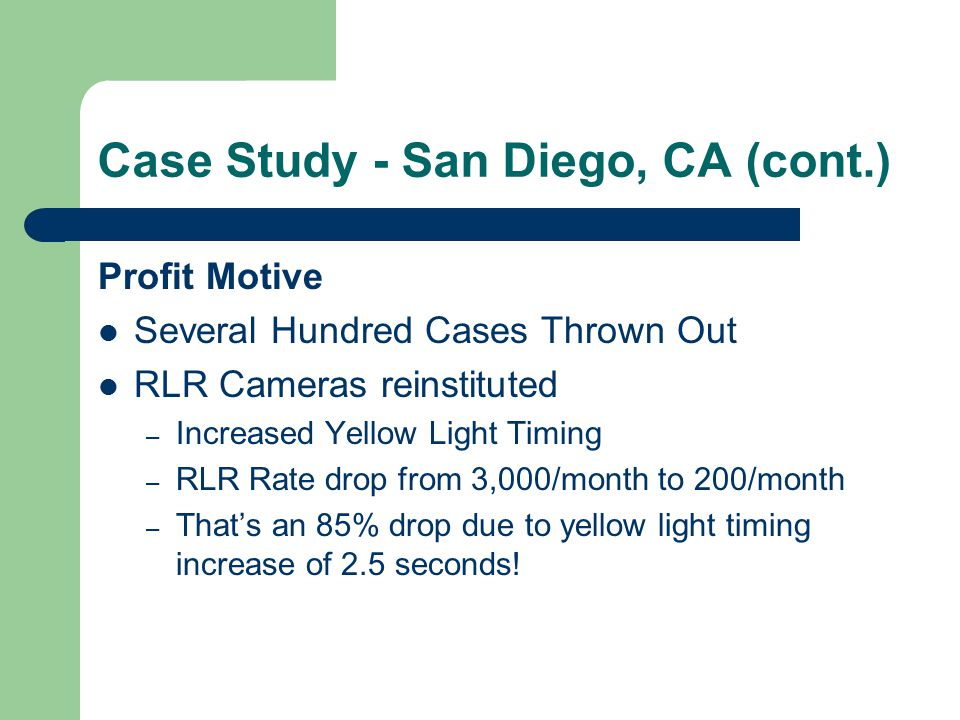 Case Study - San Diego, CA (cont.) Profit Motive Several Hundred Cases Thrown Out RLR Cameras reinstituted – Increased Yellow Light Timing – RLR Rate drop from 3,000/month to 200/month – That's an 85% drop due to yellow light timing increase of 2.5 seconds!