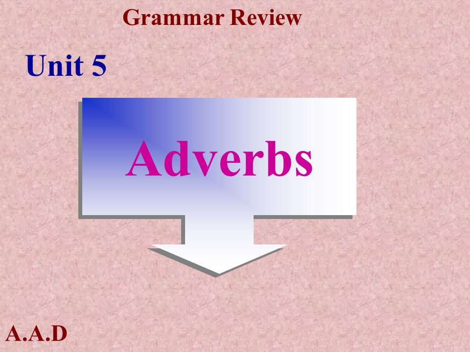 A.A.D Grammar Review Adverb = adjective + ly Slow--------slowly Quick-------quickly Horrible------horribly Friendly-------in a friendly way
