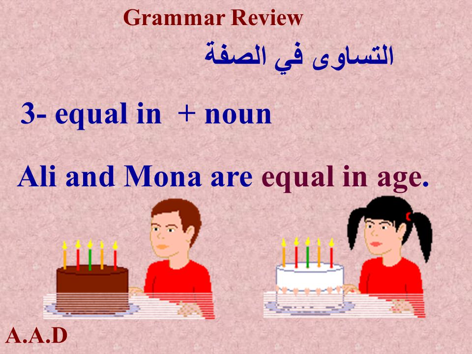 A.A.D Grammar Review التساوى في الصفة 3- equal in + noun Ali and Mona are equal in age.
