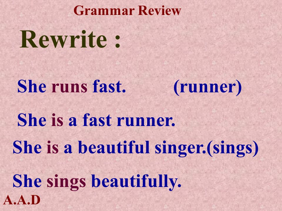 A.A.D Grammar Review Rewrite : She runs fast. (runner) She is a fast runner.