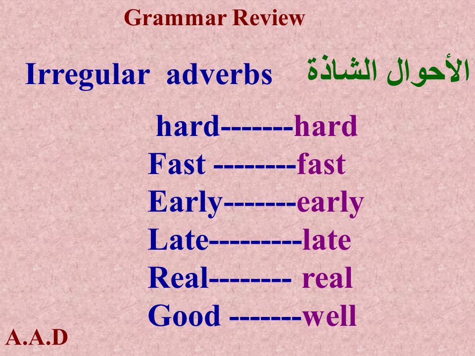 A.A.D Grammar Review Irregular adverbs الأحوال الشاذة hard-------hard Fast --------fast Early-------early Late---------late Real-------- real Good -------well