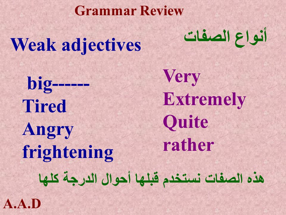 A.A.D Grammar Review أنواع الصفات strong adjectives huge------------- Exhausted------ Furious---------- Terrifying------- هذه الصفات نستخدم قبلها أحوال الدرجةالتي تساوى Extremely absolutely Extremely Completely really