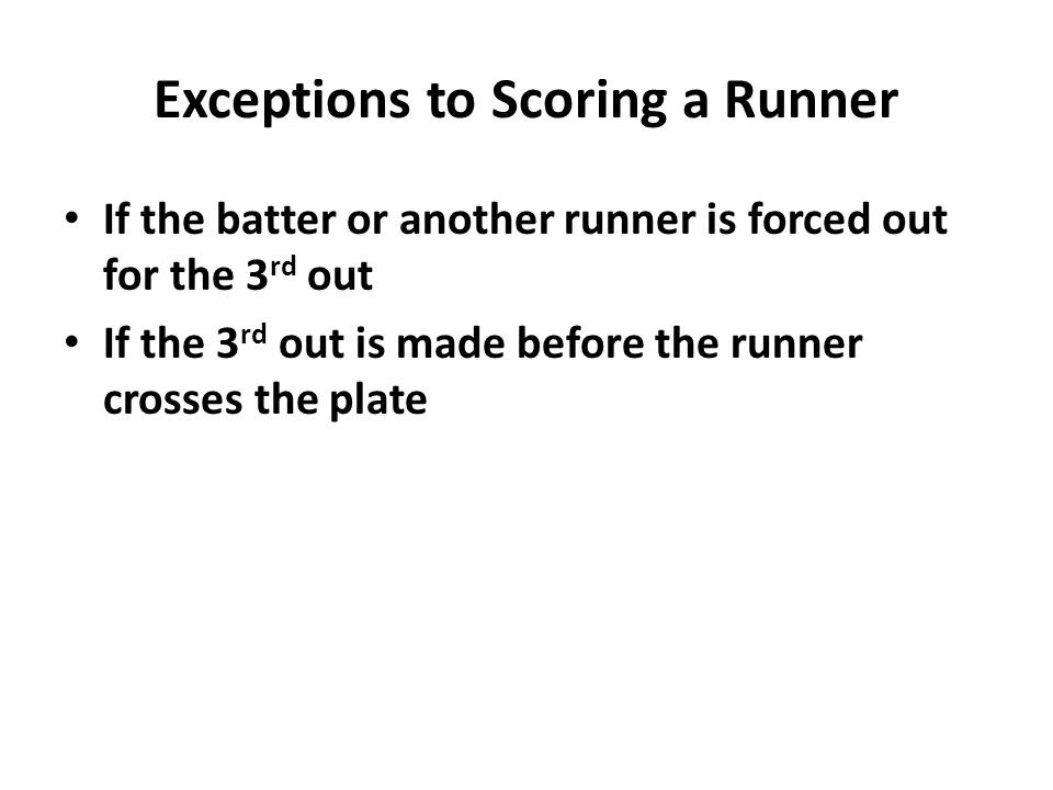 Exceptions to Scoring a Runner If the batter or another runner is forced out for the 3 rd out If the 3 rd out is made before the runner crosses the plate