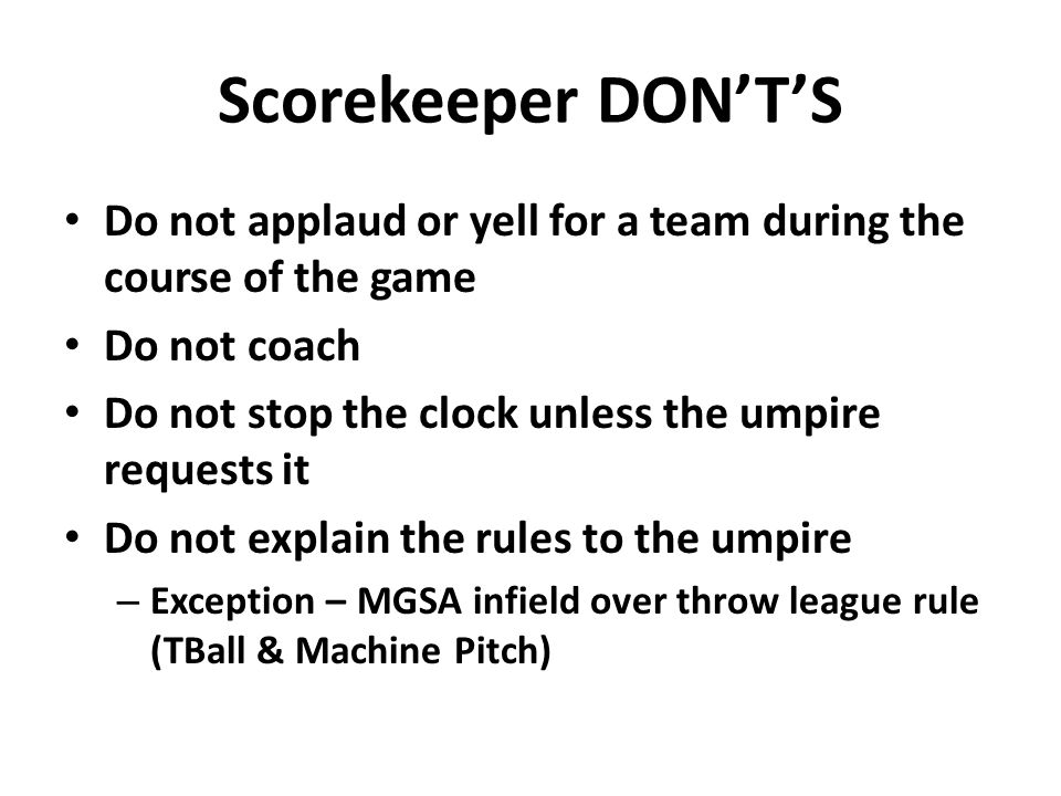 Scorekeeper DON'T'S Do not applaud or yell for a team during the course of the game Do not coach Do not stop the clock unless the umpire requests it Do not explain the rules to the umpire – Exception – MGSA infield over throw league rule (TBall & Machine Pitch)