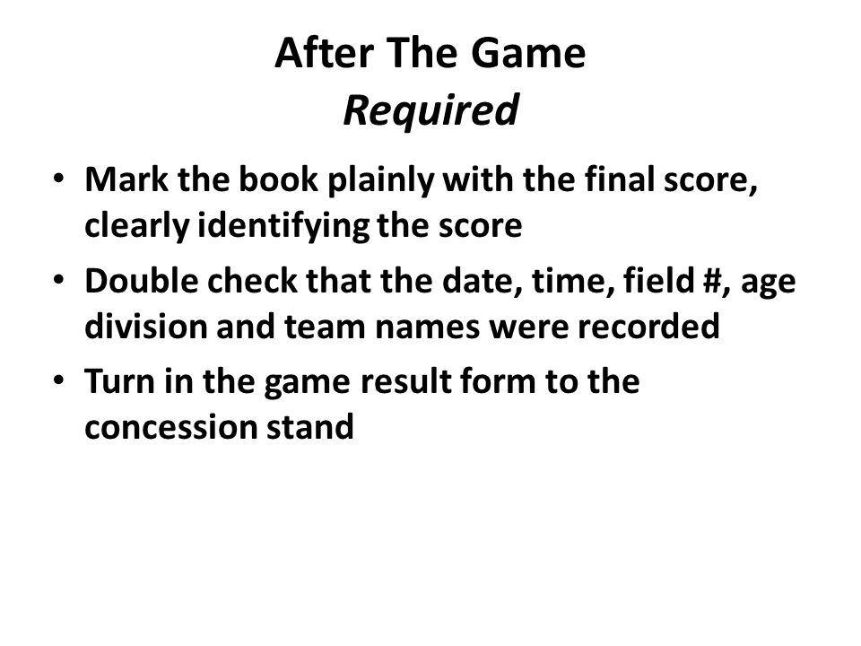 After The Game Required Mark the book plainly with the final score, clearly identifying the score Double check that the date, time, field #, age division and team names were recorded Turn in the game result form to the concession stand