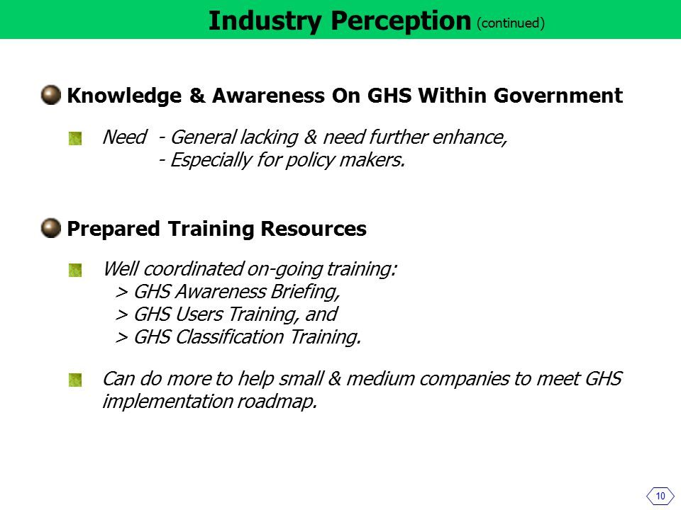 10 Industry Perception Knowledge & Awareness On GHS Within Government Need- General lacking & need further enhance, - Especially for policy makers.