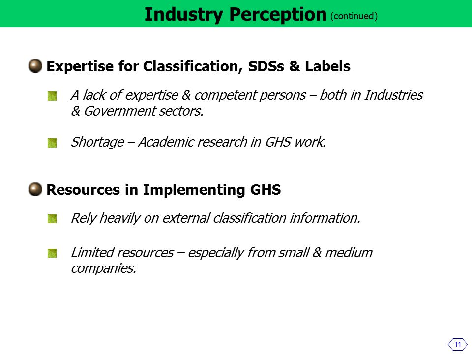 11 Industry Perception (continued) Expertise for Classification, SDSs & Labels A lack of expertise & competent persons – both in Industries & Government sectors.