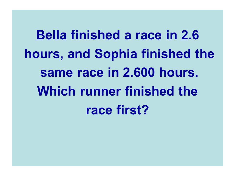 Bella finished a race in 2.6 hours, and Sophia finished the same race in 2.600 hours.