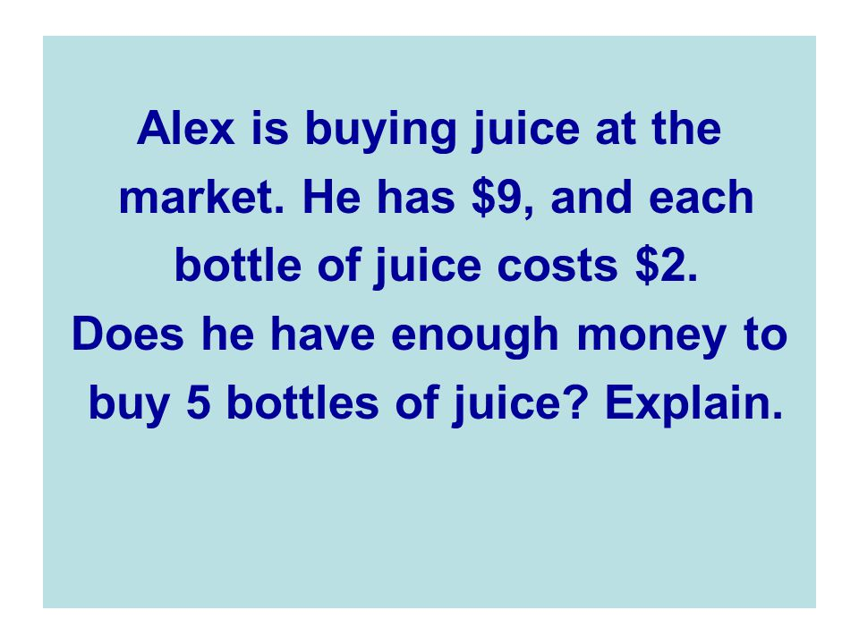 Alex is buying juice at the market.He has $9, and each bottle of juice costs $2.