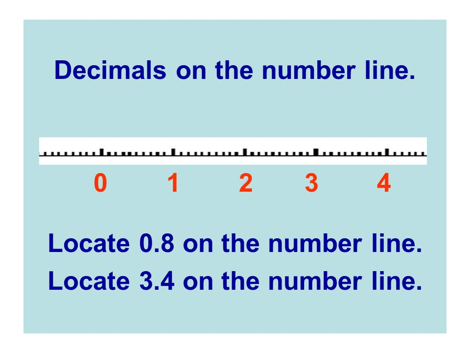 Decimals on the number line.0 1 2 3 4 Locate 0.8 on the number line.