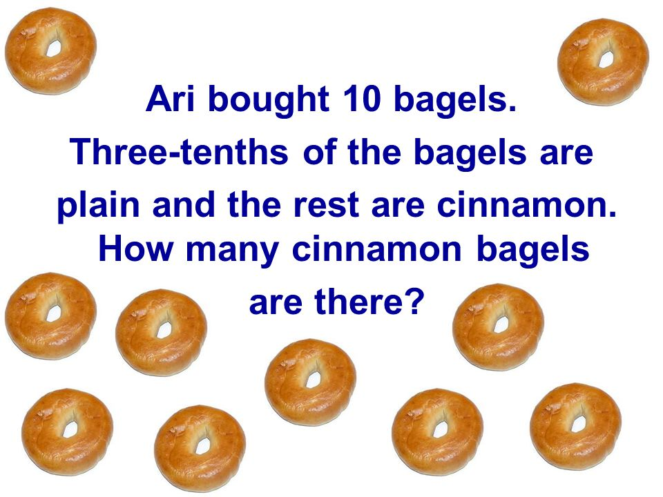 Ari bought 10 bagels.Three-tenths of the bagels are plain and the rest are cinnamon.
