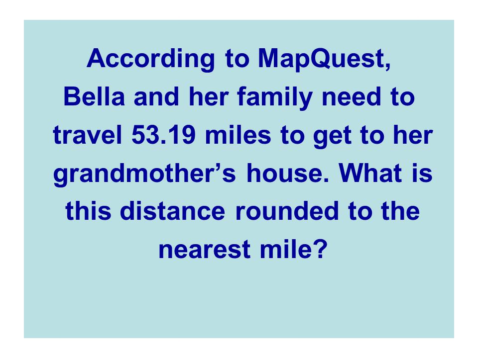 According to MapQuest, Bella and her family need to travel 53.19 miles to get to her grandmother's house.