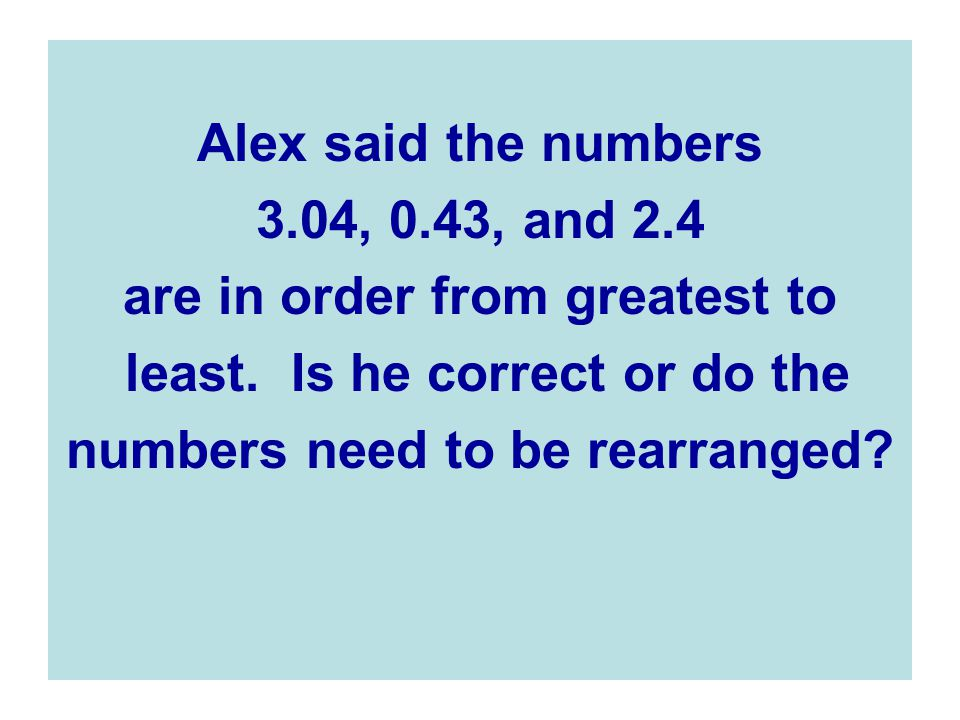 Alex said the numbers 3.04, 0.43, and 2.4 are in order from greatest to least.