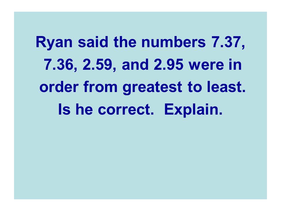 Ryan said the numbers 7.37, 7.36, 2.59, and 2.95 were in order from greatest to least.