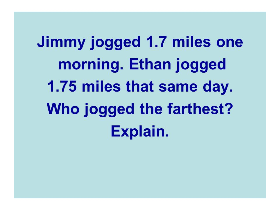 Jimmy jogged 1.7 miles one morning.Ethan jogged 1.75 miles that same day.