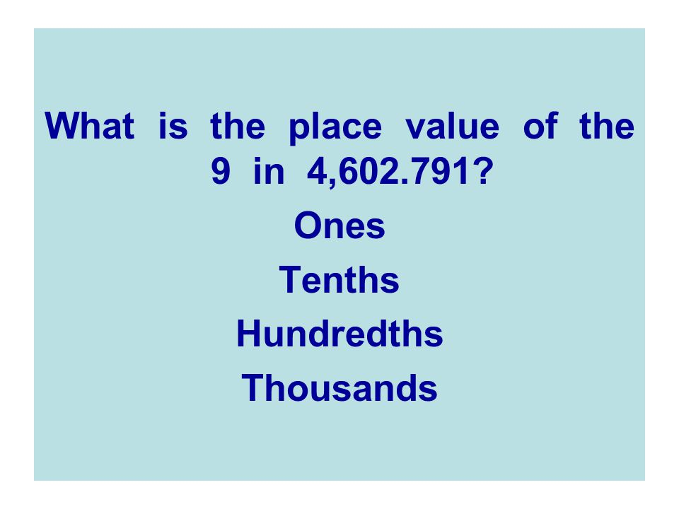 What is the place value of the 9 in 4,602.791? Ones Tenths Hundredths Thousands