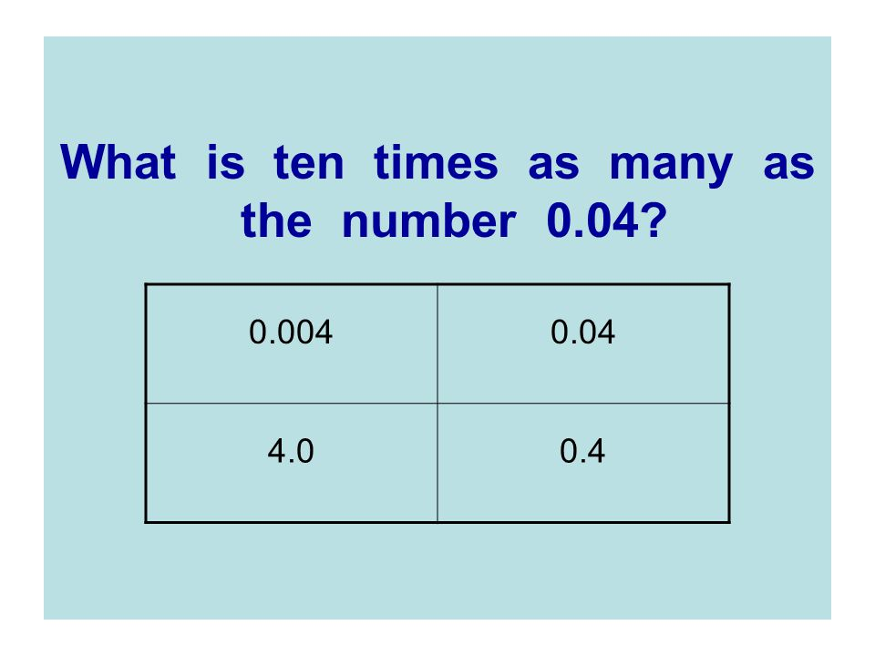 What is ten times as many as the number 0.04? 0.0040.04 4.00.4