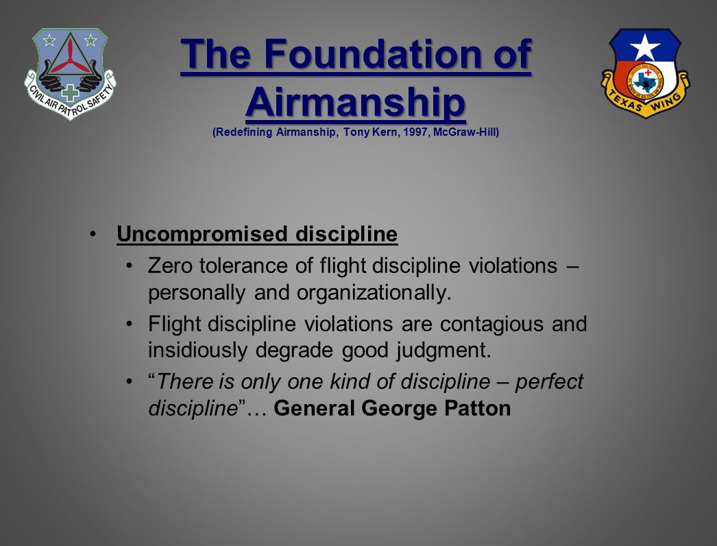 The Foundation of Airmanship The Foundation of Airmanship (Redefining Airmanship, Tony Kern, 1997, McGraw-Hill) Uncompromised discipline Zero tolerance of flight discipline violations – personally and organizationally.
