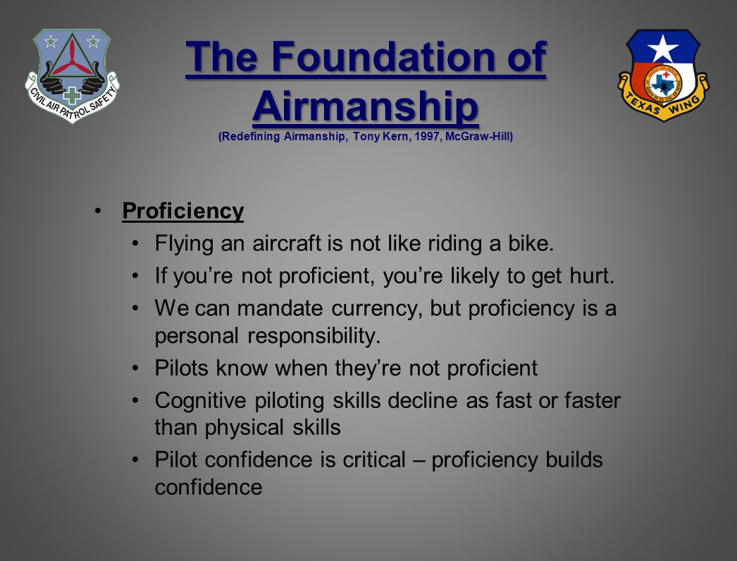 The Foundation of Airmanship The Foundation of Airmanship (Redefining Airmanship, Tony Kern, 1997, McGraw-Hill) Proficiency Flying an aircraft is not like riding a bike.