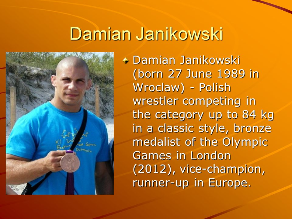 Damian Janikowski Damian Janikowski (born 27 June 1989 in Wroclaw) - Polish wrestler competing in the category up to 84 kg in a classic style, bronze medalist of the Olympic Games in London (2012), vice-champion, runner-up in Europe.
