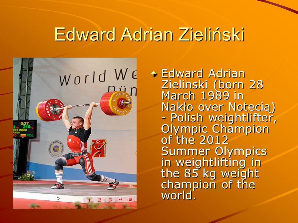 Edward Adrian Zieliński Edward Adrian Zielinski (born 28 March 1989 in Nakło over Notecią) - Polish weightlifter, Olympic Champion of the 2012 Summer Olympics in weightlifting in the 85 kg weight champion of the world.