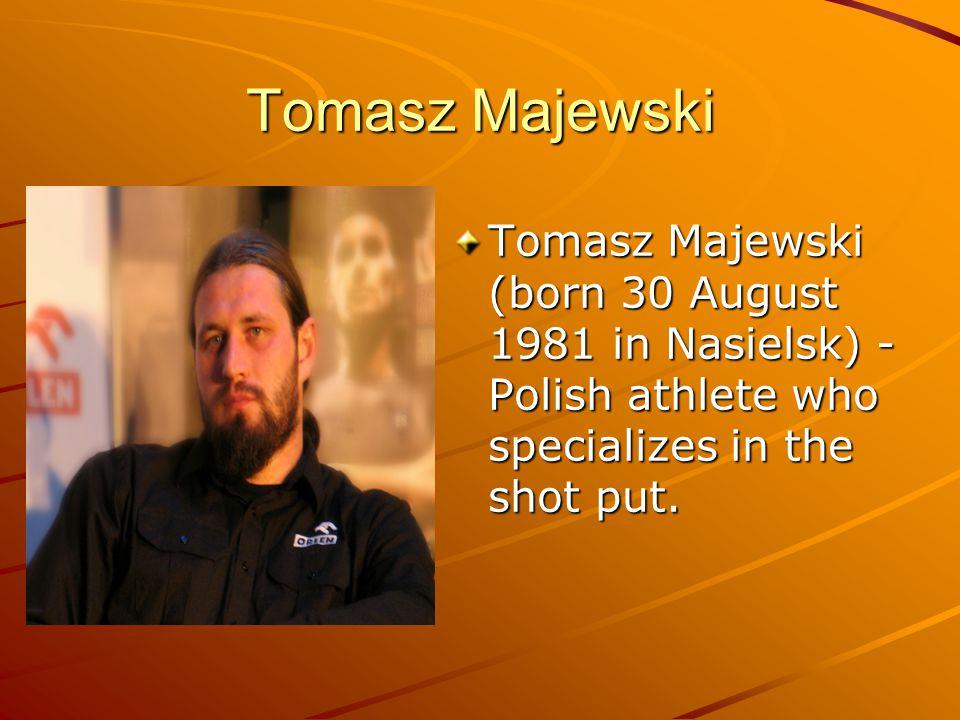 Tomasz Majewski Tomasz Majewski (born 30 August 1981 in Nasielsk) - Polish athlete who specializes in the shot put..