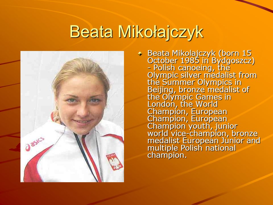 Beata Mikołajczyk Beata Mikolajczyk (born 15 October 1985 in Bydgoszcz) - Polish canoeing, the Olympic silver medalist from the Summer Olympics in Beijing, bronze medalist of the Olympic Games in London, the World Champion, European Champion, European Champion youth, junior world vice-champion, bronze medalist European Junior and multiple Polish national champion.