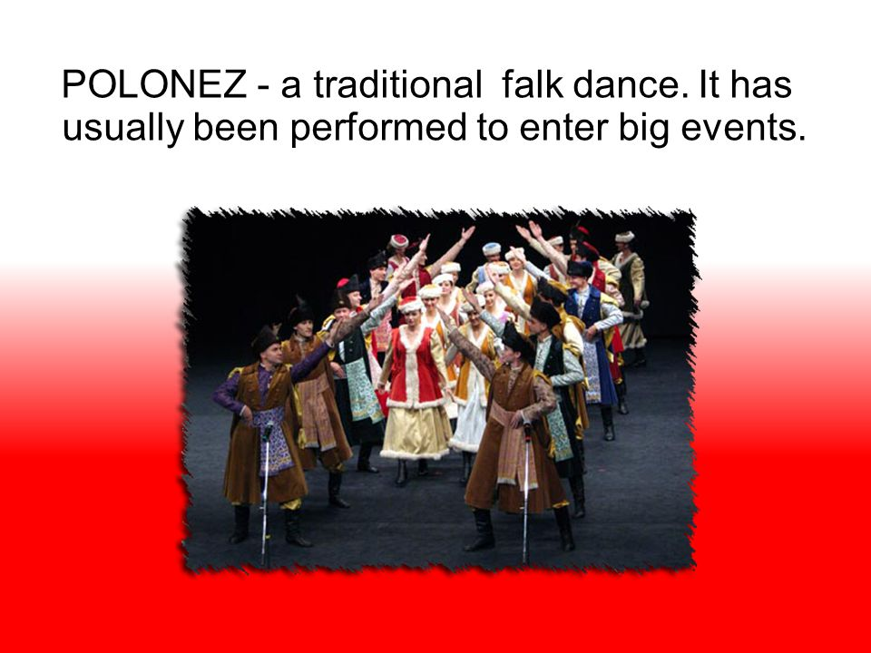 POLONEZ - a traditional falk dance. It has usually been performed to enter big events.