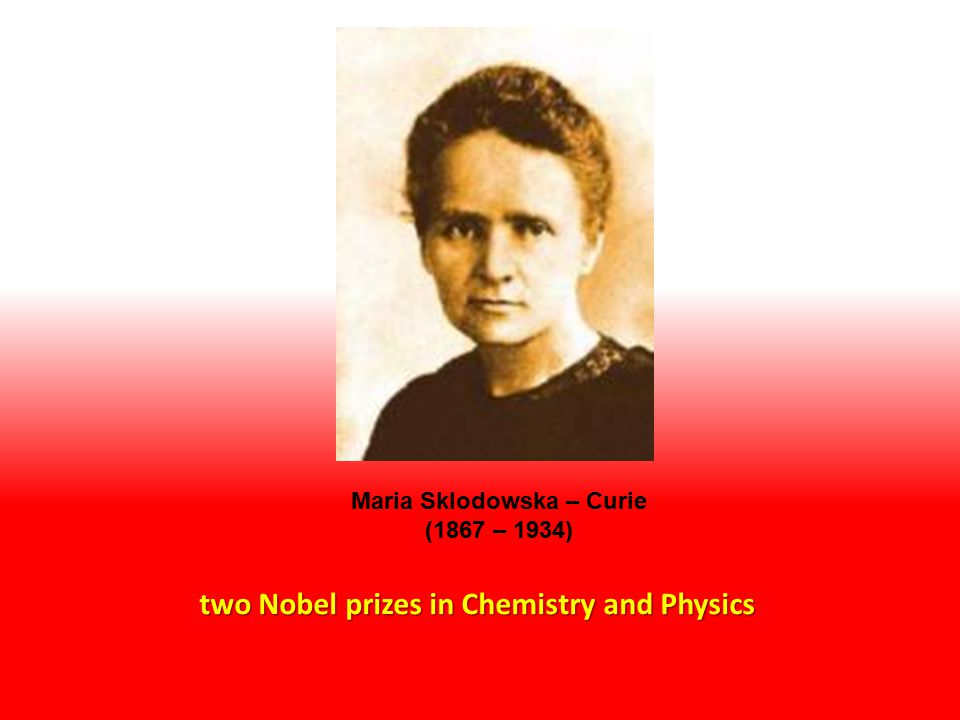 two Nobel prizes in Chemistry and Physics Maria Sklodowska – Curie (1867 – 1934)