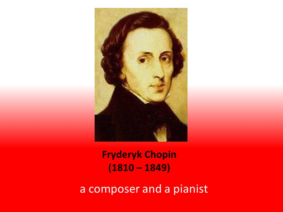 a composer and a pianist Fryderyk Chopin (1810 – 1849)