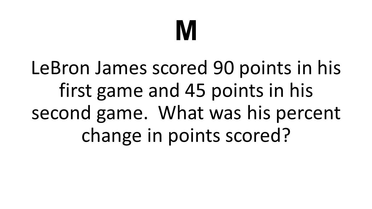 M LeBron James scored 90 points in his first game and 45 points in his second game. What was his percent change in points scored?