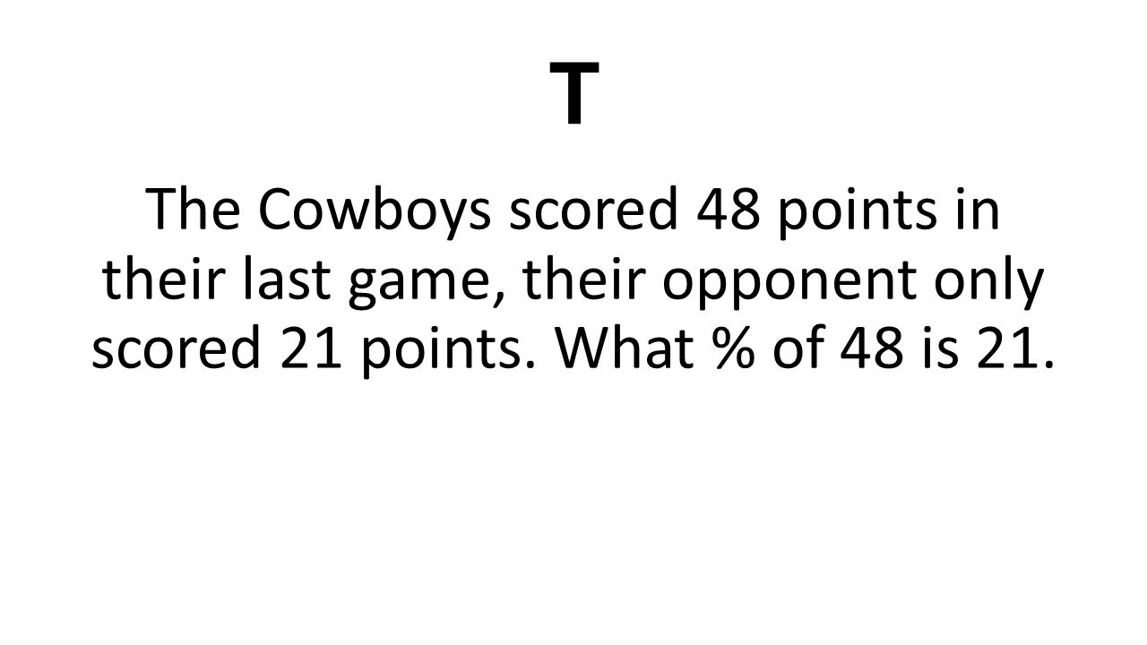 T The Cowboys scored 48 points in their last game, their opponent only scored 21 points.