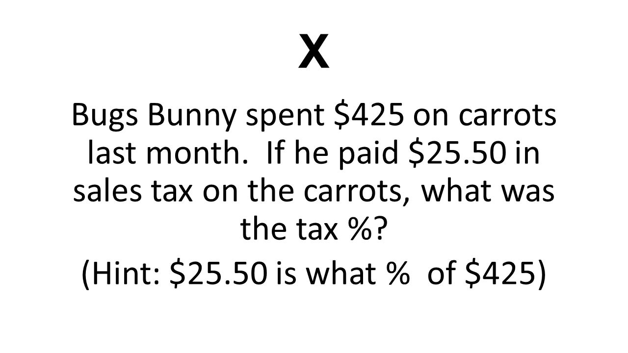 X Bugs Bunny spent $425 on carrots last month. If he paid $25.50 in sales tax on the carrots, what was the tax %? (Hint: $25.50 is what % of $425)