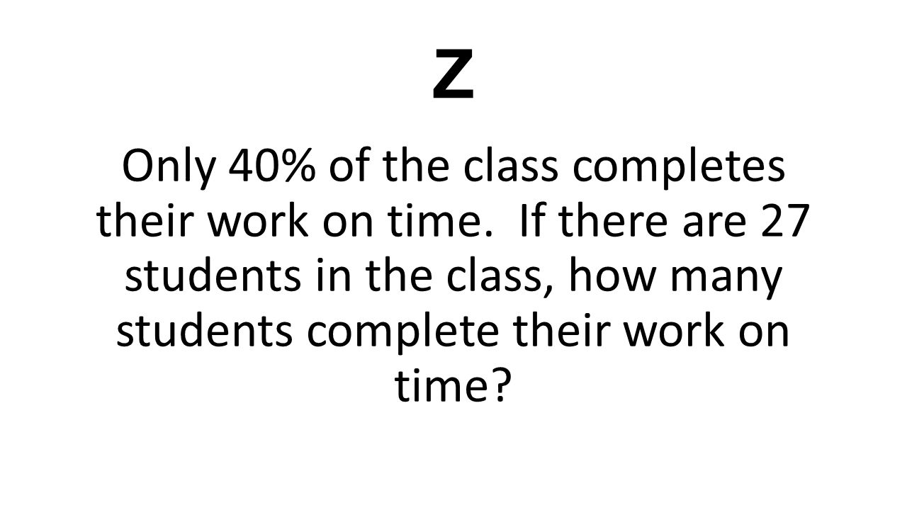 Z Only 40% of the class completes their work on time. If there are 27 students in the class, how many students complete their work on time?