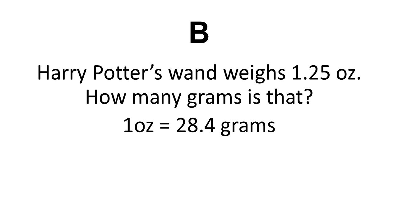 B Harry Potter's wand weighs 1.25 oz. How many grams is that? 1oz = 28.4 grams
