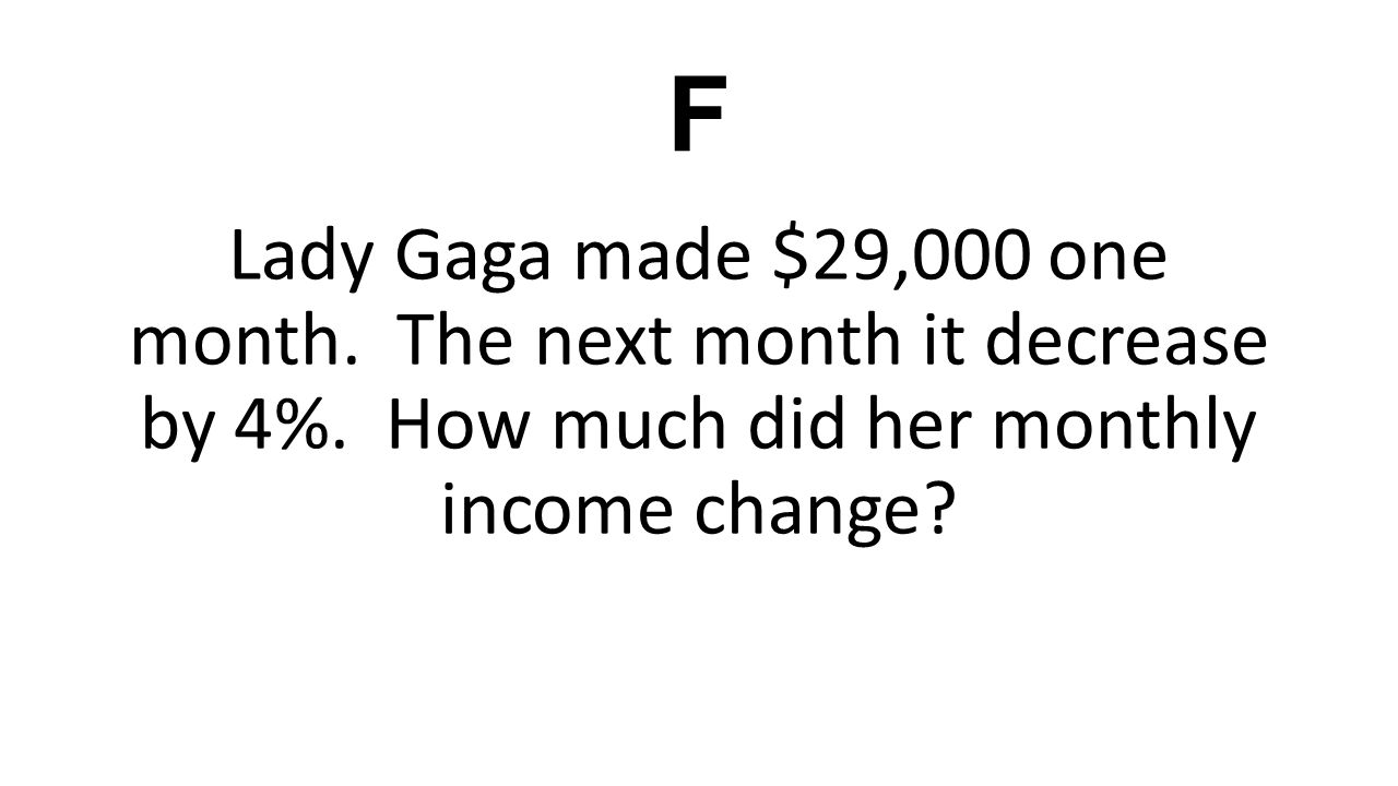 F Lady Gaga made $29,000 one month. The next month it decrease by 4%. How much did her monthly income change?