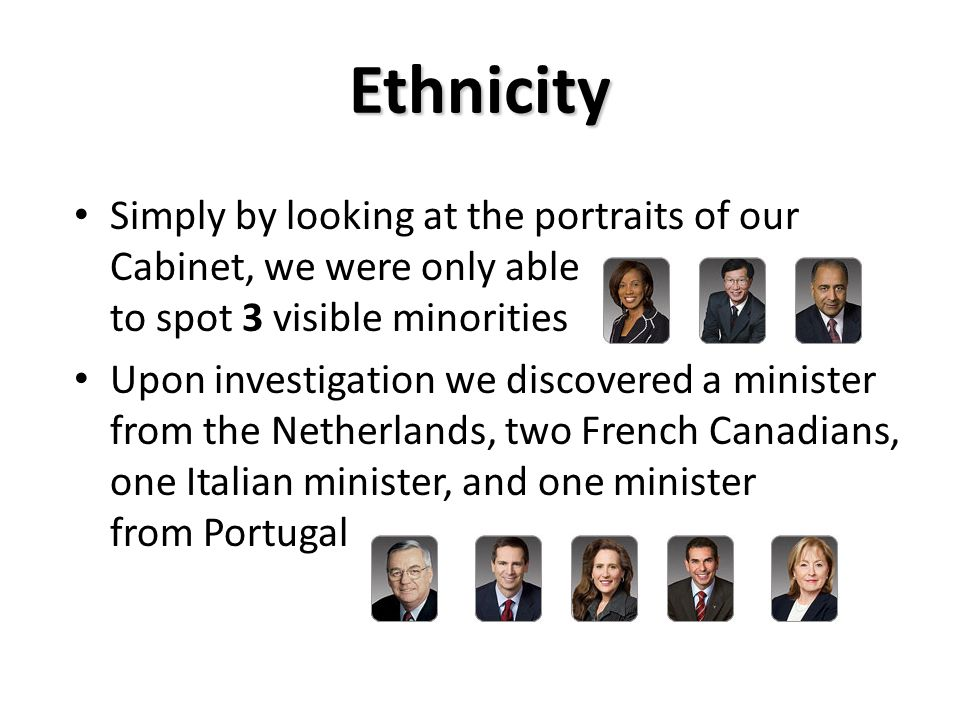 Ethnicity Simply by looking at the portraits of our Cabinet, we were only able to spot 3 visible minorities Upon investigation we discovered a minister from the Netherlands, two French Canadians, one Italian minister, and one minister from Portugal