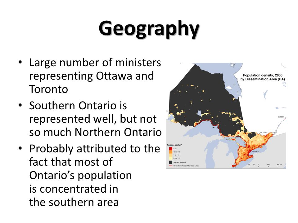 Geography Large number of ministers representing Ottawa and Toronto Southern Ontario is represented well, but not so much Northern Ontario Probably attributed to the fact that most of Ontario's population is concentrated in the southern area