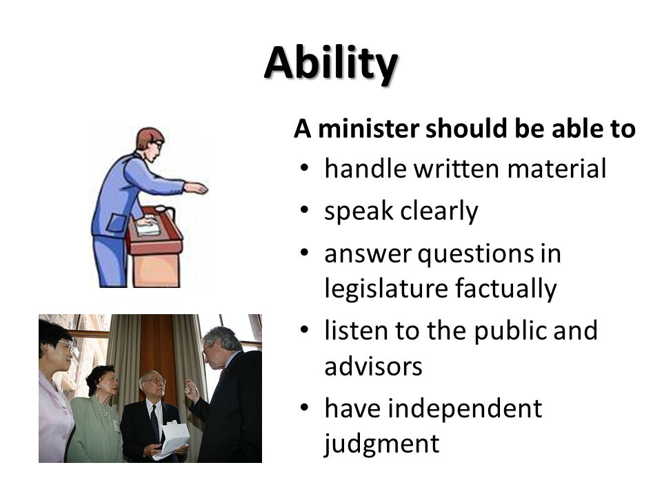 Ability handle written material speak clearly answer questions in legislature factually listen to the public and advisors have independent judgment A minister should be able to