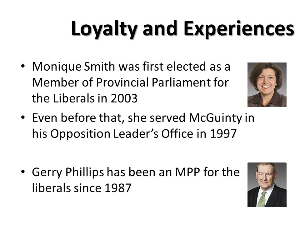 Loyalty and Experiences Monique Smith was first elected as a Member of Provincial Parliament for the Liberals in 2003 Even before that, she served McGuinty in his Opposition Leader's Office in 1997 Gerry Phillips has been an MPP for the liberals since 1987