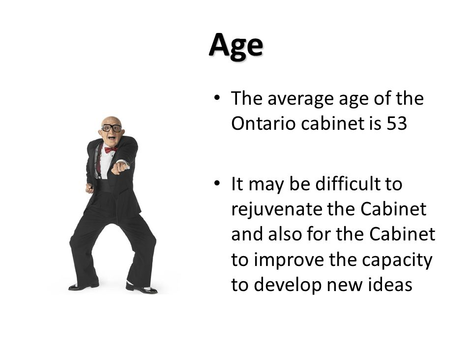 Age The average age of the Ontario cabinet is 53 It may be difficult to rejuvenate the Cabinet and also for the Cabinet to improve the capacity to develop new ideas