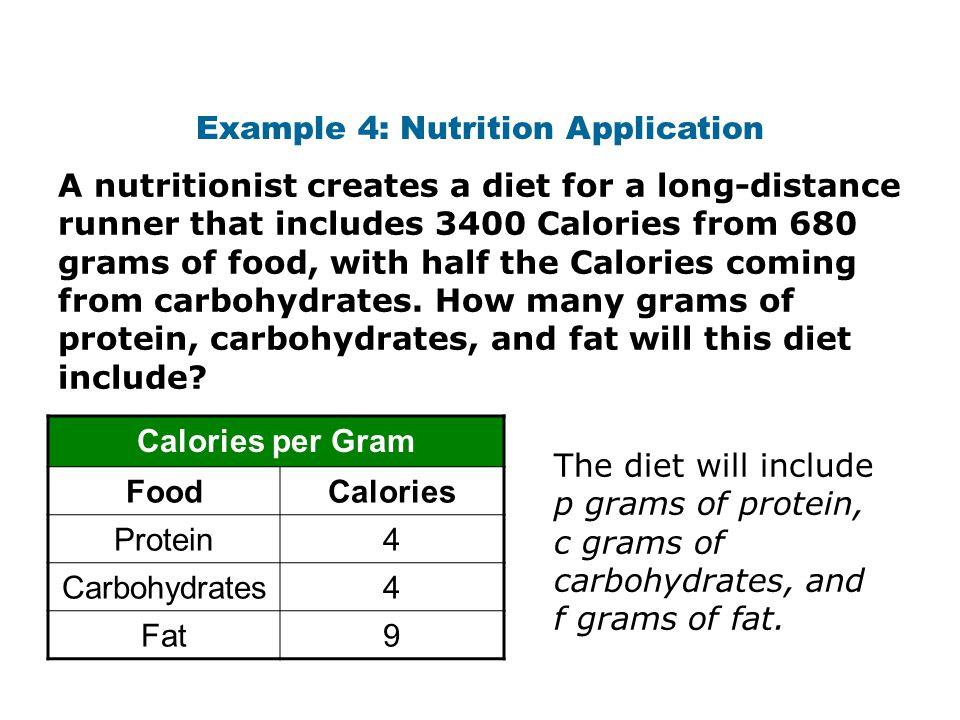Example 4: Nutrition Application A nutritionist creates a diet for a long-distance runner that includes 3400 Calories from 680 grams of food, with half the Calories coming from carbohydrates.