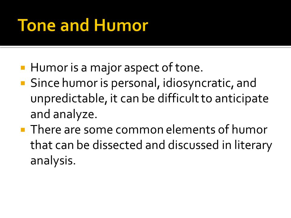  Humor is a major aspect of tone.  Since humor is personal, idiosyncratic, and unpredictable, it can be difficult to anticipate and analyze.  There