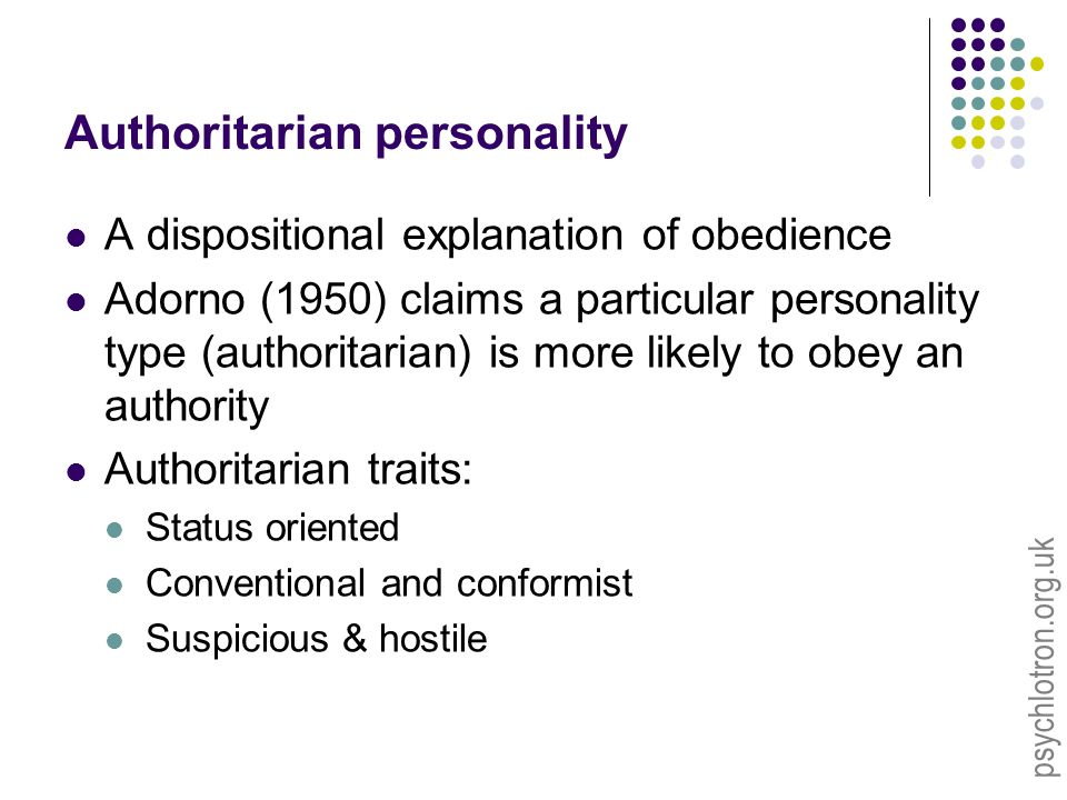 psychlotron.org.uk Authoritarian personality A dispositional explanation of obedience Adorno (1950) claims a particular personality type (authoritarian) is more likely to obey an authority Authoritarian traits: Status oriented Conventional and conformist Suspicious & hostile