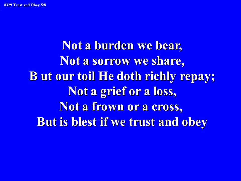 Not a burden we bear, Not a sorrow we share, B ut our toil He doth richly repay; Not a grief or a loss, Not a frown or a cross, But is blest if we tru